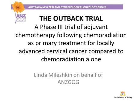 THE OUTBACK TRIAL A Phase III trial of adjuvant chemotherapy following chemoradiation as primary treatment for locally advanced cervical cancer compared.