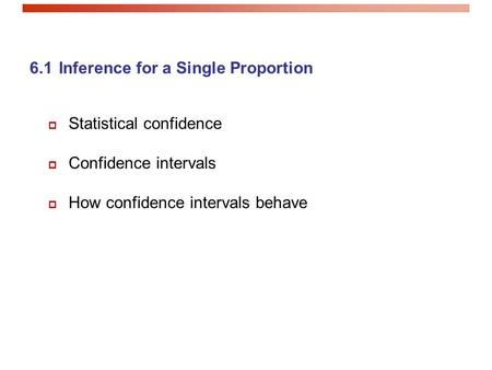 6.1 Inference for a Single Proportion  Statistical confidence  Confidence intervals  How confidence intervals behave.