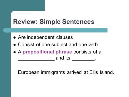 Review: Simple Sentences Are independent clauses Consist of one subject and one verb A prepositional phrase consists of a _____________ and its ________.