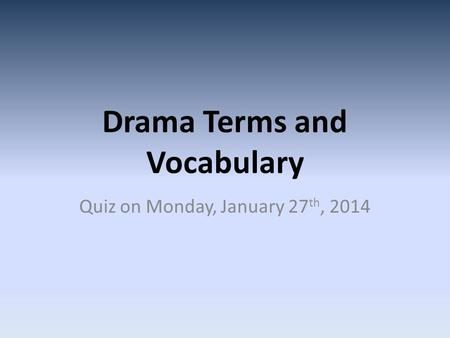 Drama Terms and Vocabulary Quiz on Monday, January 27 th, 2014.