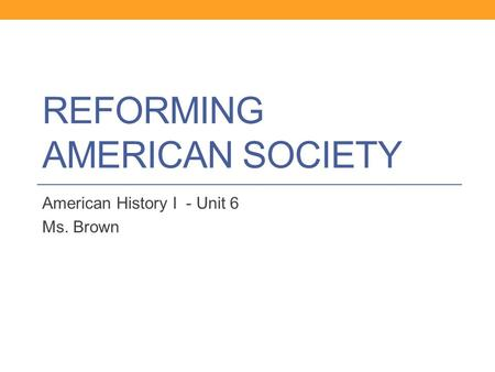 REFORMING AMERICAN SOCIETY American History I - Unit 6 Ms. Brown.