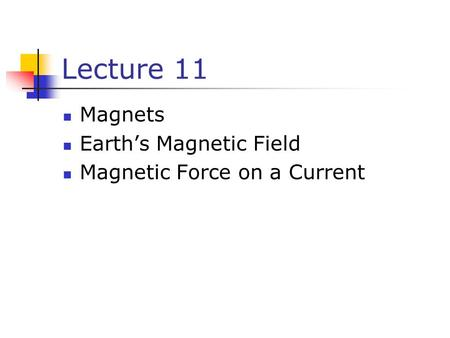 Lecture 11 Magnets Earth's Magnetic Field Magnetic Force on a Current.