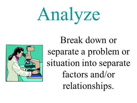 Analyze Break down or separate a problem or situation into separate factors and/or relationships.