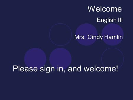 Welcome English III Mrs. Cindy Hamlin Please sign in, and welcome!