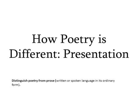 How Poetry is Different: Presentation Distinguish poetry from prose (written or spoken language in its ordinary form).