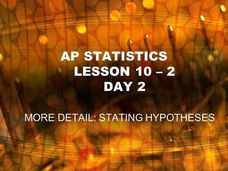 AP STATISTICS LESSON 10 – 2 DAY 2 MORE DETAIL: STATING HYPOTHESES.