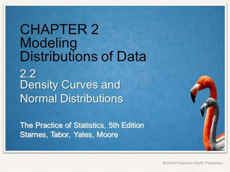 The Practice of Statistics, 5th Edition Starnes, Tabor, Yates, Moore Bedford Freeman Worth Publishers CHAPTER 2 Modeling Distributions of Data 2.2 Density.