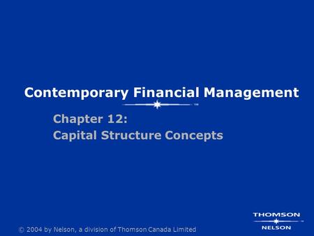 © 2004 by Nelson, a <strong>division</strong> of Thomson Canada Limited Contemporary Financial Management Chapter 12: Capital Structure Concepts.