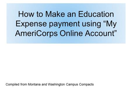 "How to Make an Education Expense payment using ""My AmeriCorps Online Account"" Compiled from Montana and Washington Campus Compacts."