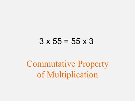 3 x 55 = 55 x 3 Commutative Property of Multiplication.