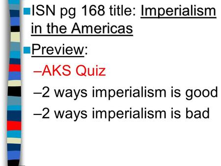 168Imperialism in the Americas ISN pg 168 title: Imperialism in the Americas Preview: –AKS Quiz –2 ways imperialism is good –2 ways imperialism is bad.