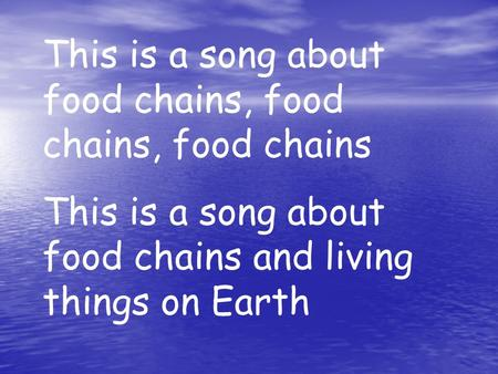 This is a song about food chains, food chains, food chains This is a song about food chains and living things on Earth.