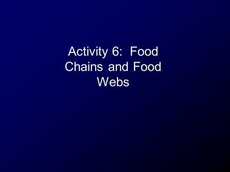 Activity 6: Food Chains and Food Webs.  yrcY5i3s&feature=related (song)http://www.youtube.com/watch?v=sbW yrcY5i3s&feature=related.