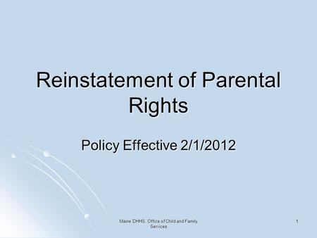 Maine DHHS, Office of Child and Family Services 1 Reinstatement of Parental Rights Policy Effective 2/1/2012.