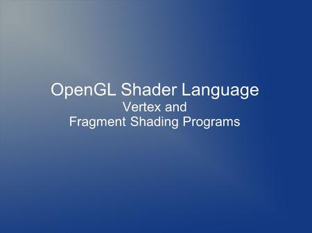 OpenGL Shader Language Vertex and Fragment Shading Programs.