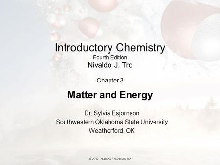 © 2012 Pearson Education, Inc. Introductory Chemistry Fourth Edition Nivaldo J. Tro Chapter 3 <strong>Matter</strong> and Energy Dr. Sylvia Esjornson Southwestern Oklahoma.