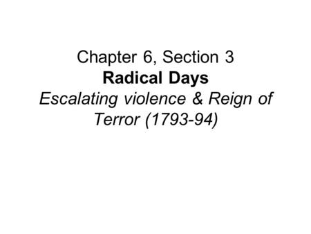 Chapter 6, Section 3 Radical Days Escalating violence & Reign of Terror (1793-94)
