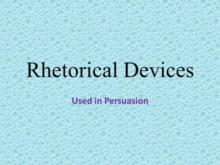 Rhetorical Devices Used in Persuasion.