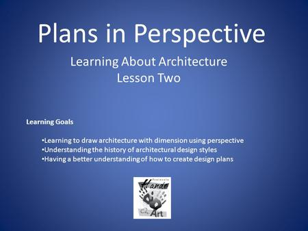 Plans in Perspective Learning About Architecture Lesson Two Learning Goals Learning to draw architecture with dimension using perspective Understanding.
