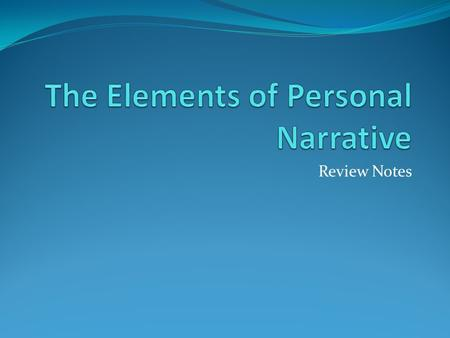 Review Notes. What is a Personal Narrative? Personal Narratives are written about something important to the writer that will be conveyed to the reader.