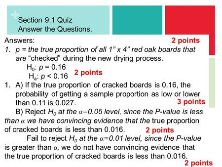 "Section 9.1 Quiz Answer the Questions. Use the back of the sheet as necessary. You can use your notes. Answers: p = the true proportion of all 1"" x 4"""