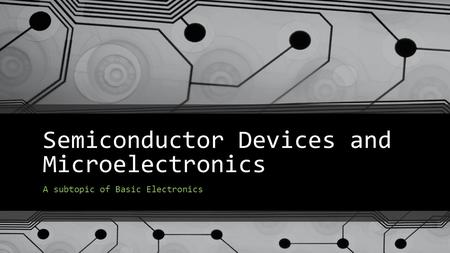Semiconductor Devices and Microelectronics A subtopic of <strong>Basic</strong> Electronics.