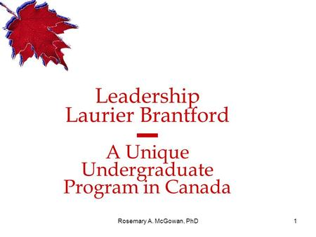 Rosemary A. McGowan, PhD1 <strong>Leadership</strong> Laurier Brantford ▬ A Unique Undergraduate Program in Canada.