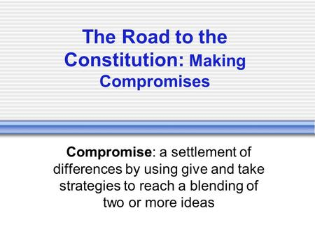 The Road to the Constitution: Making Compromises Compromise: a settlement of differences by using give and take strategies to reach a blending of two or.