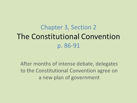 Chapter 3, Section 2 The Constitutional Convention p. 86-91 After months of intense debate, delegates to the Constitutional Convention agree on a new plan.