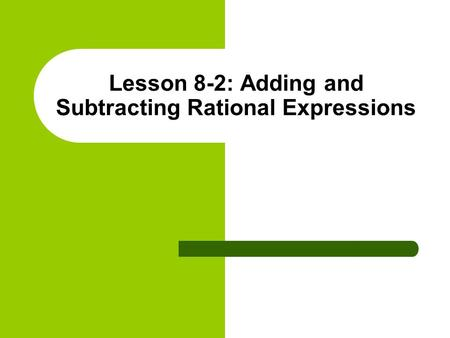 Lesson 8-2: Adding and Subtracting Rational Expressions.