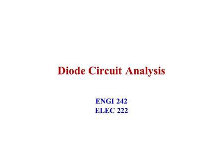 <strong>Diode</strong> Circuit Analysis ENGI 242 ELEC 222. 1 February 2005ENGI 242/ELEC 2222 <strong>Diode</strong> Circuit Analysis –Graphical Analysis using Loadlines –Analytical Analysis.
