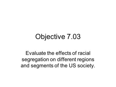 Objective 7.03 Evaluate the effects of racial segregation on different regions and segments of the US society.