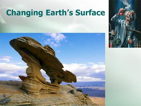 Changing Earth's Surface. Weathering Erosion and Deposition Weathering The process that breaks down rock and other substances at Earth's surface.