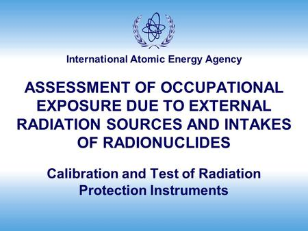 International Atomic Energy Agency ASSESSMENT OF OCCUPATIONAL EXPOSURE DUE TO EXTERNAL RADIATION SOURCES AND INTAKES OF RADIONUCLIDES Calibration and <strong>Test</strong>.