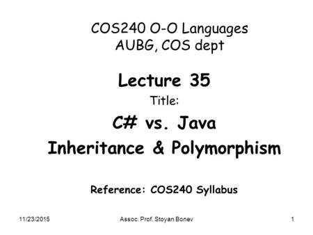 11/23/2015Assoc. Prof. Stoyan Bonev1 COS240 O-O Languages AUBG, COS dept Lecture 35 Title: C# vs. <strong>Java</strong> <strong>Inheritance</strong> & Polymorphism Reference: COS240 Syllabus.