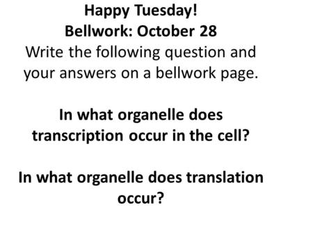 Happy Tuesday! Bellwork: October 28 Write the following question and your answers on a bellwork page. In what organelle does transcription occur in the.