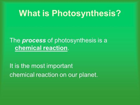 What is Photosynthesis? The process of photosynthesis is a chemical reaction. It is the most important chemical reaction on our planet.