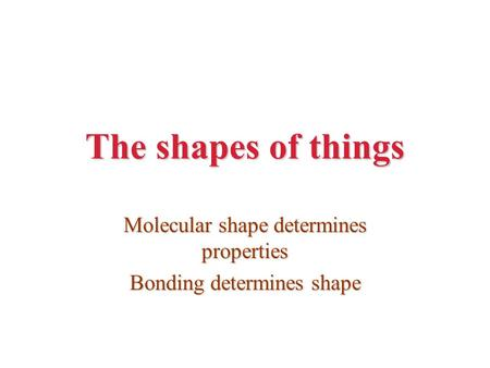The shapes of things Molecular shape determines properties Bonding determines shape.