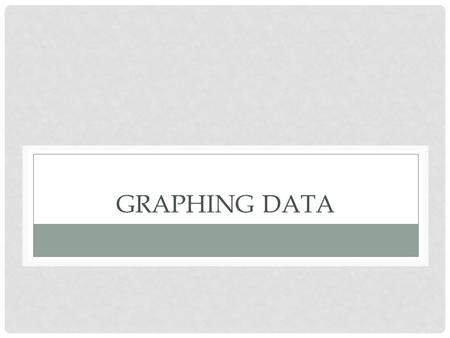 GRAPHING DATA. After the data is organized into a data table, a graph is created Graphs give a visual image of the observations (data) which helps the.