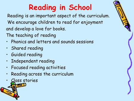 Reading in School Reading is an important aspect of the curriculum. We encourage children to read for enjoyment and develop a love for books. The teaching.