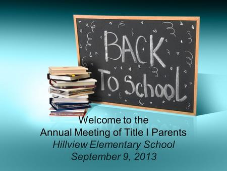 Welcome to the Annual Meeting of Title I Parents Hillview Elementary School September 9, 2013.