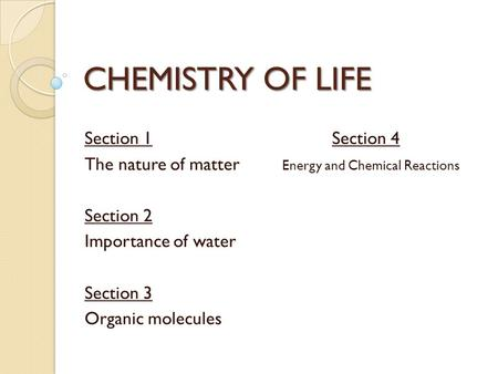 CHEMISTRY OF LIFE Section 1Section 4 The nature of matter Energy and Chemical Reactions Section 2 Importance of water Section 3 Organic molecules.