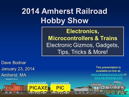 PICAXEPIC 1 1 2014 Amherst Railroad Hobby Show Dave Bodnar January 23, 2014 Amherst, MA Electronics, Microcontrollers & Trains Electronic Gizmos, Gadgets,