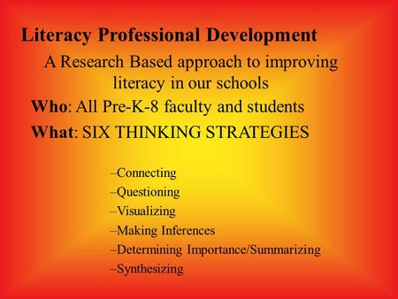 Who: All Pre-K-8 faculty and students What: SIX THINKING STRATEGIES –Connecting –Questioning –Visualizing –Making Inferences –Determining Importance/Summarizing.