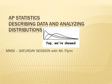 MMSI – SATURDAY SESSION with Mr. Flynn. Describing patterns and departures from patterns (20%–30% of exam) Exploratory analysis of data makes use of graphical.