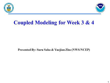 1 Coupled Modeling for Week 3 & 4 <strong>Presented</strong> By: Suru Saha & Yuejian Zhu (NWS/NCEP)