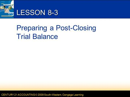 CENTURY 21 ACCOUNTING © 2009 South-Western, Cengage Learning LESSON 8-3 Preparing a Post-Closing Trial Balance.