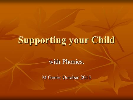 Supporting your Child with Phonics. M Gerrie October 2015.