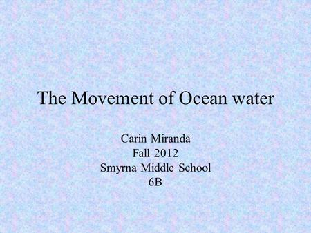 The Movement of Ocean water Carin Miranda Fall 2012 Smyrna Middle School 6B.