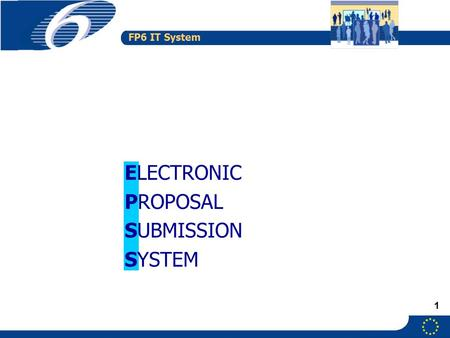 FP6 IT System 1 ELECTRONIC PROPOSAL SUBMISSION SYSTEM.